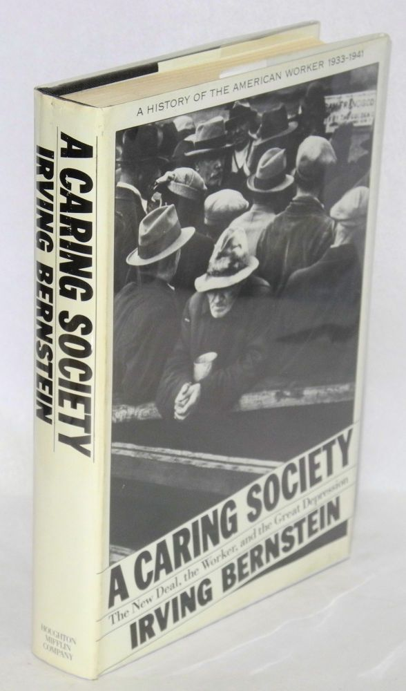 A caring society; the New Deal, the worker, and the great depression. A history of the American worker, 1933-1941. Irving Bernstein.