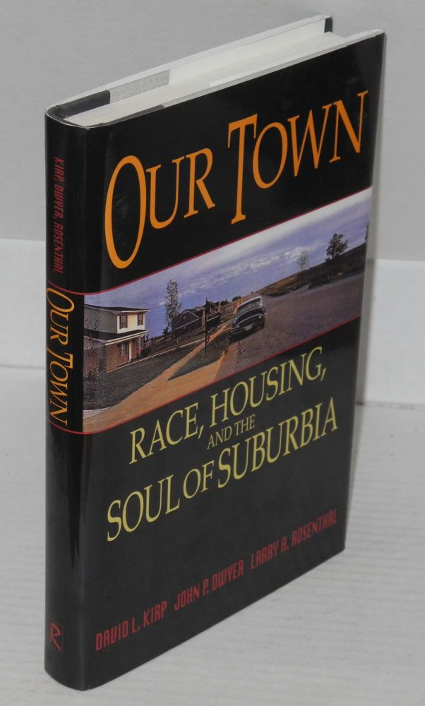 Our town; race, housing, and the soul of suburbia. David L. Kirp, , John P. Dwyer, Larry A. Rosenthal.