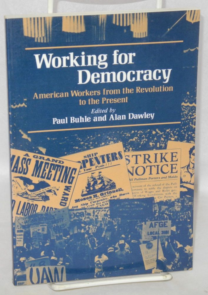 Working for democracy; American workers from the revolution to the present. Paul Buhle, ed Alan Dawley.