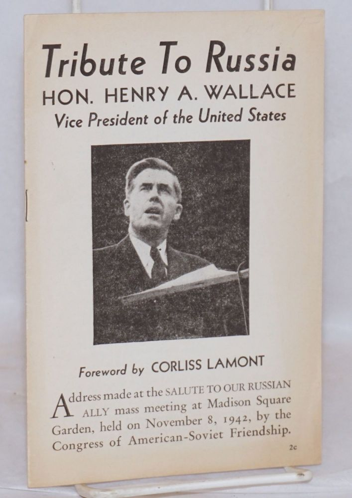 Tribute to Russia; address made at the SALUTE TO OUR RUSSIAN ALLY mass meeting at Madison Square Garden, held on November 8, 1942, by the Congress of American-Soviet Friendship. Foreword by Corliss Lamont. Henry A. Wallace.
