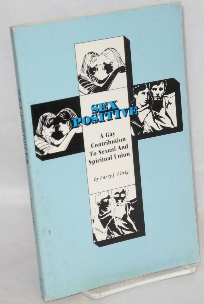 Sex positive; a gay contribution to sexual and spiritual union. Larry J. Uhrig.