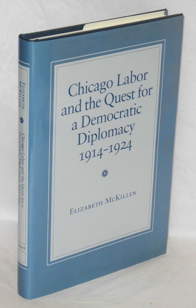Chicago labor and the quest for a democratic diplomacy, 1914-1924. Elizabeth McKillen.