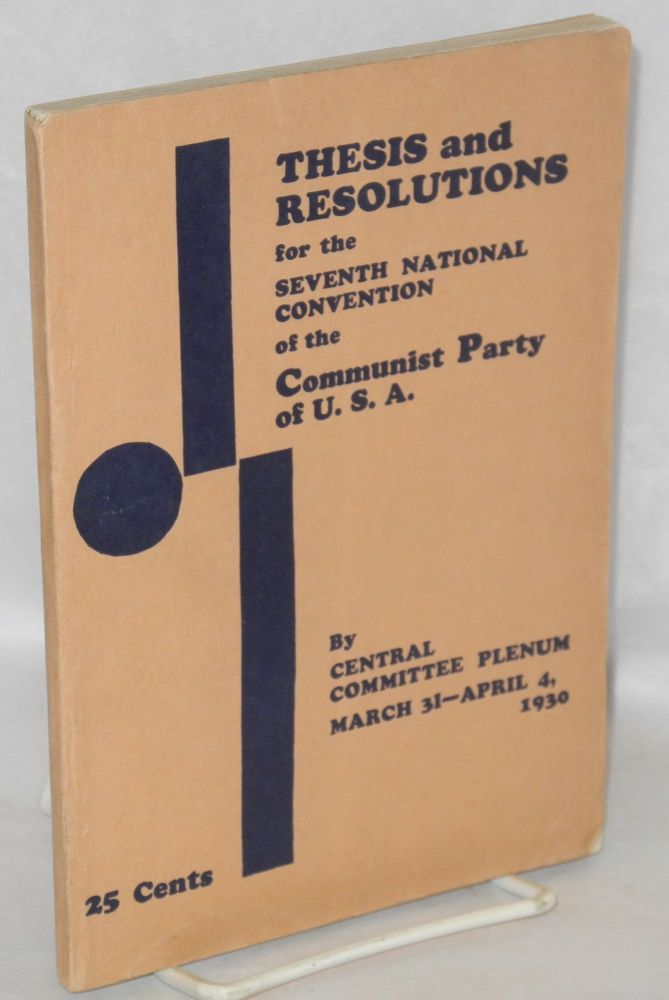 Thesis and resolutions for the Seventh National Convention of the Communist Party of USA, by the Central Committee Plenum, March 31-April 4, 1930. USA. Central Committee Communist Party.