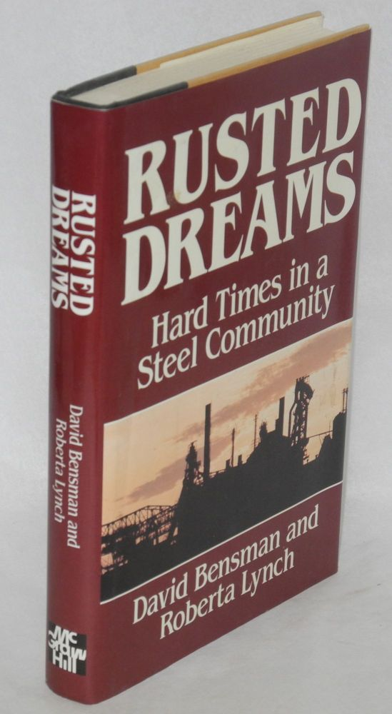 Rusted dreams; hard times in a steel community. David Bensman, Roberta Lynch.