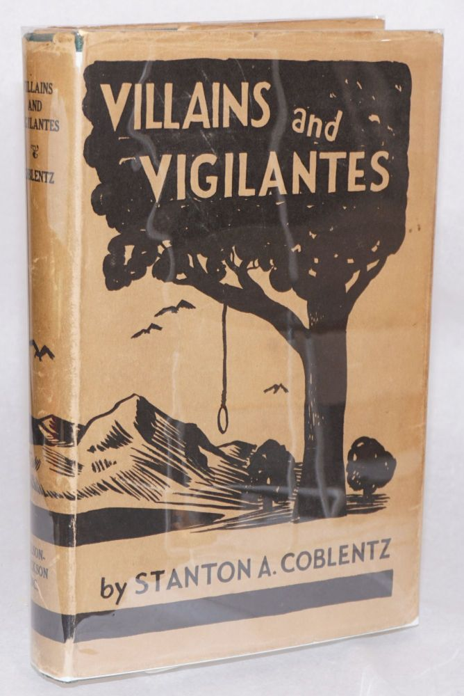 Villains and vigilantes; the story of James King of William and pioneer justice in California. Stanton A. Coblentz.