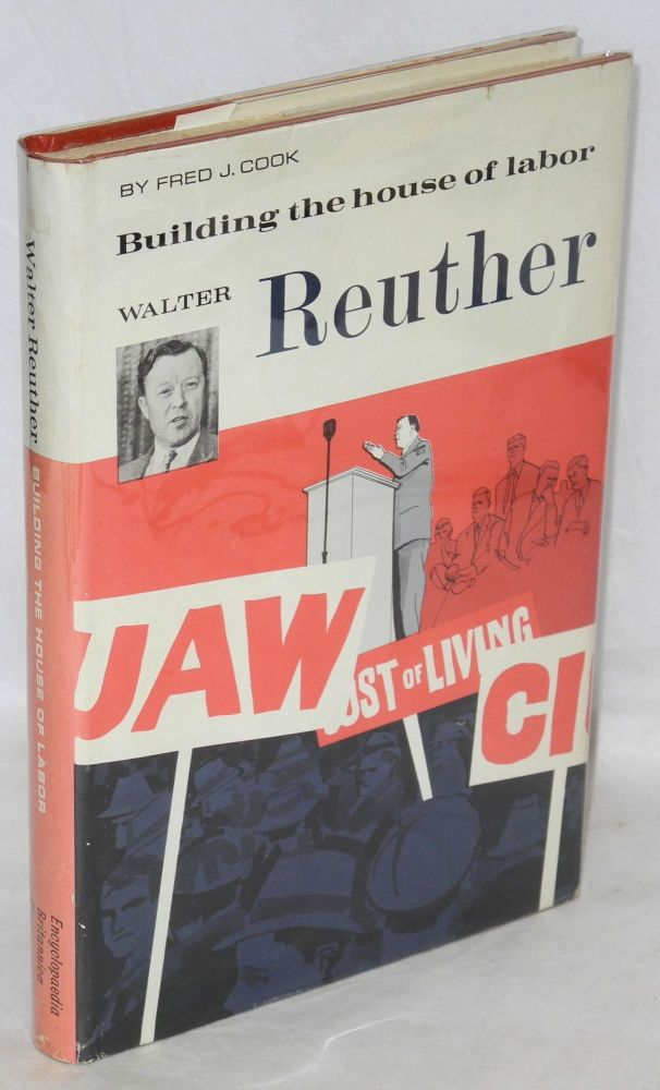Walter Reuther, building the house of labor. Fred J. Cook.