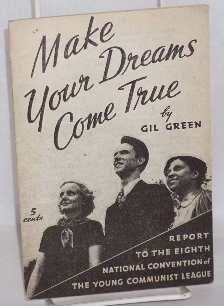 Make your dreams come true; report to the Eighth National Convention of the Young Communist League, U.S.A., New York, May 2, 1937. Gilbert Green.
