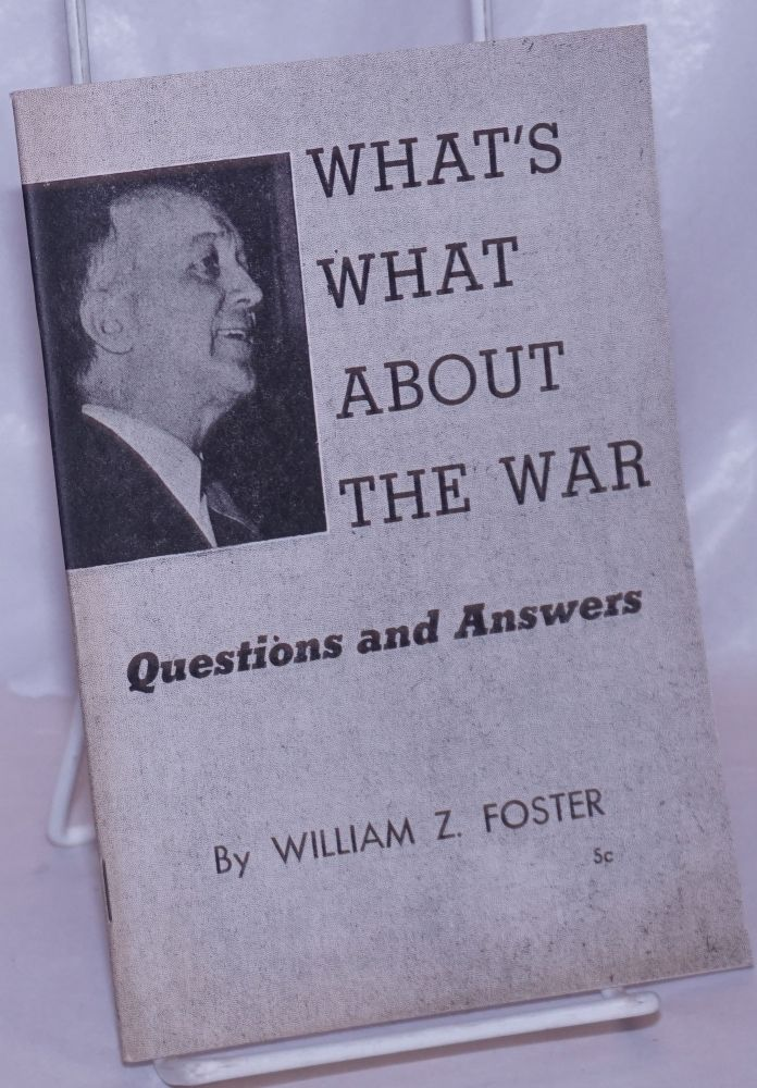 What's what about the war: Questions and answers. William Z. Foster.