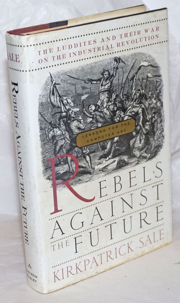 Rebels against the future; the Luddites and their war on the industrial revolution. Kirkpatrick Sale.