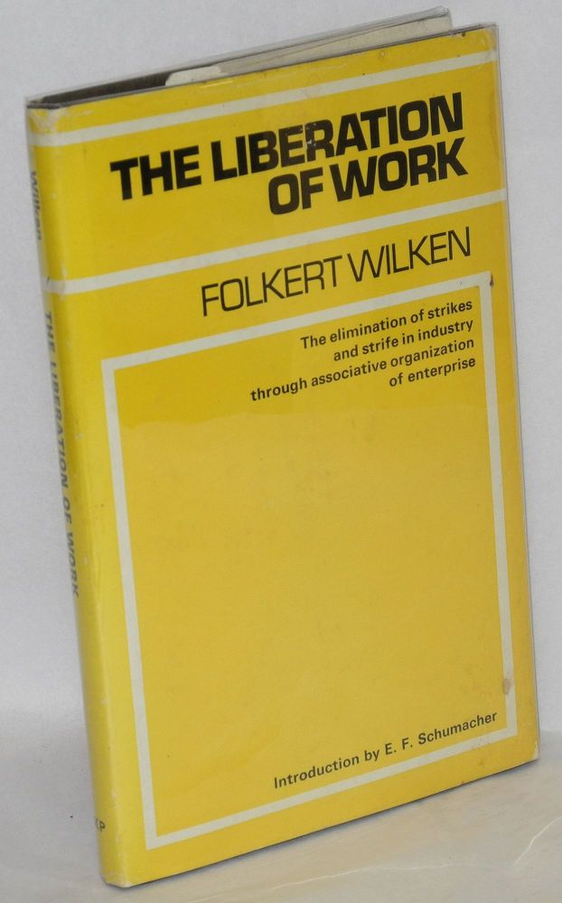 The liberation of work; the elimination of strikes and strife in industry through associative organization of enterprise. Preface by E.F. Schumacher. Folkert Wilken.