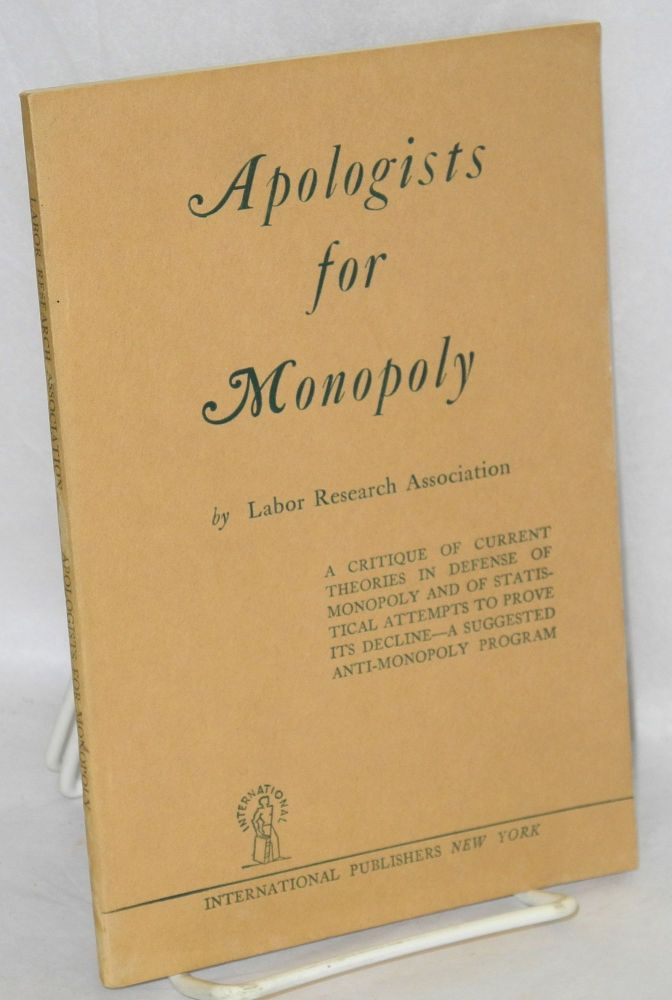 Apologists for monopoly. A critique of current theories in defense of monopoly and of statistical attempts to prove its decline--a suggested anti-monopoly program. Labor Research Association.