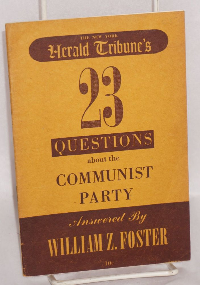 New York Herald Tribune's 23 questions about the Communist Party answered by William Z. Foster. William Z. Foster.