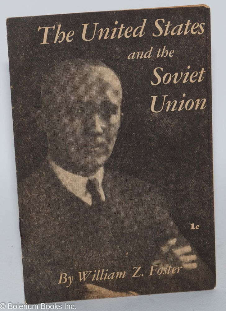 The United States and the Soviet Union. This pamphlet is the text of an address delivered by William Z. Foster, National Chairman of the Communist Party, U.S.A., before members of the John Reed Club of Harvard University on December 12, 1940. William Z. Foster.