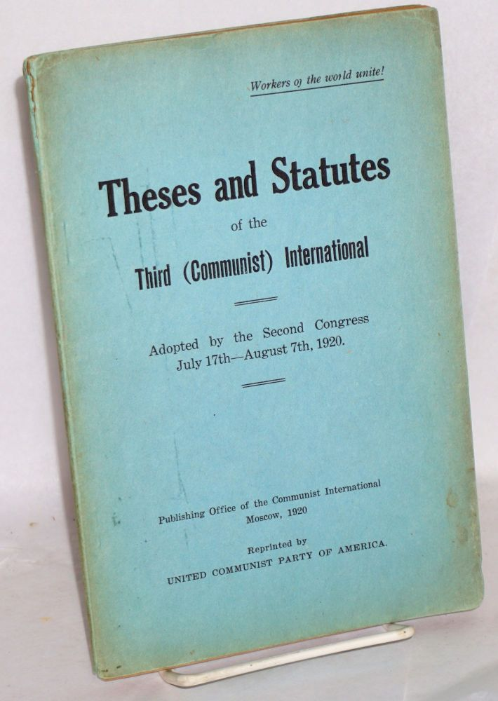 Theses and statutes of the Third (Communist) International. Adopted by the Second Congress, July 17th--August 7th, 1920. Communist International.