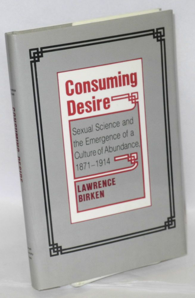Consuming desire; sexual science and the emergence of a culture of abundance, 1871-1914. Lawrence Birken.