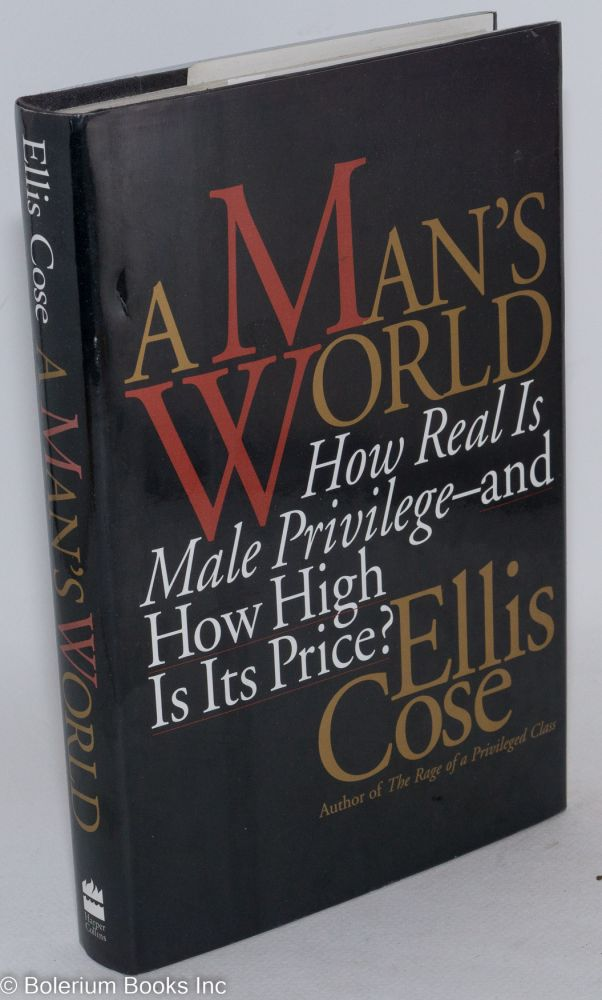 A man's world; how real is male privilege-and how high is its price? Ellis Cose.