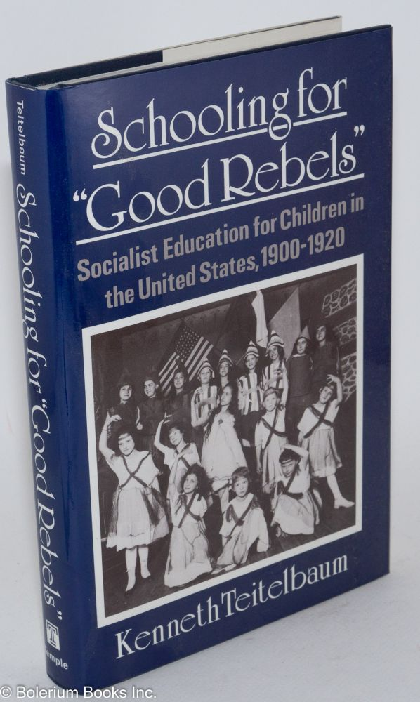 "Schooling for ""good rebels;"" socialist education for children in the United States, 1900-1920. Kenneth Teitelbaum."