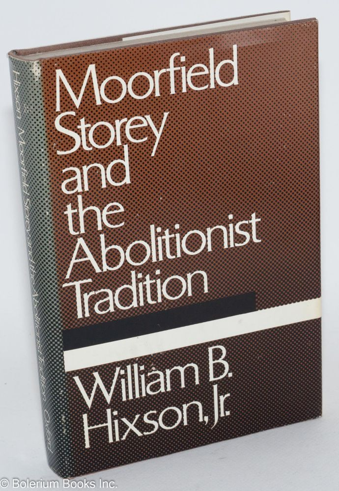 Moorfield Storey and the abolitionist tradition. William B. Hixson, Jr.