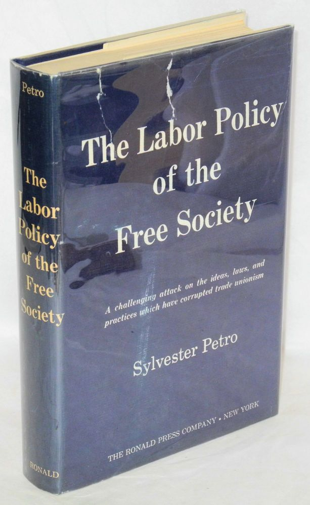 The labor policy of the free society. A challenging attack on the ideas, laws, and practices which have corrupted trade unionism. [sub-title from dj]. Sylvester Petro.