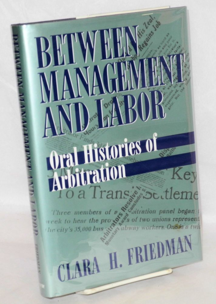 Between management and labor; oral histories of arbitration. Clara H. Friedman.