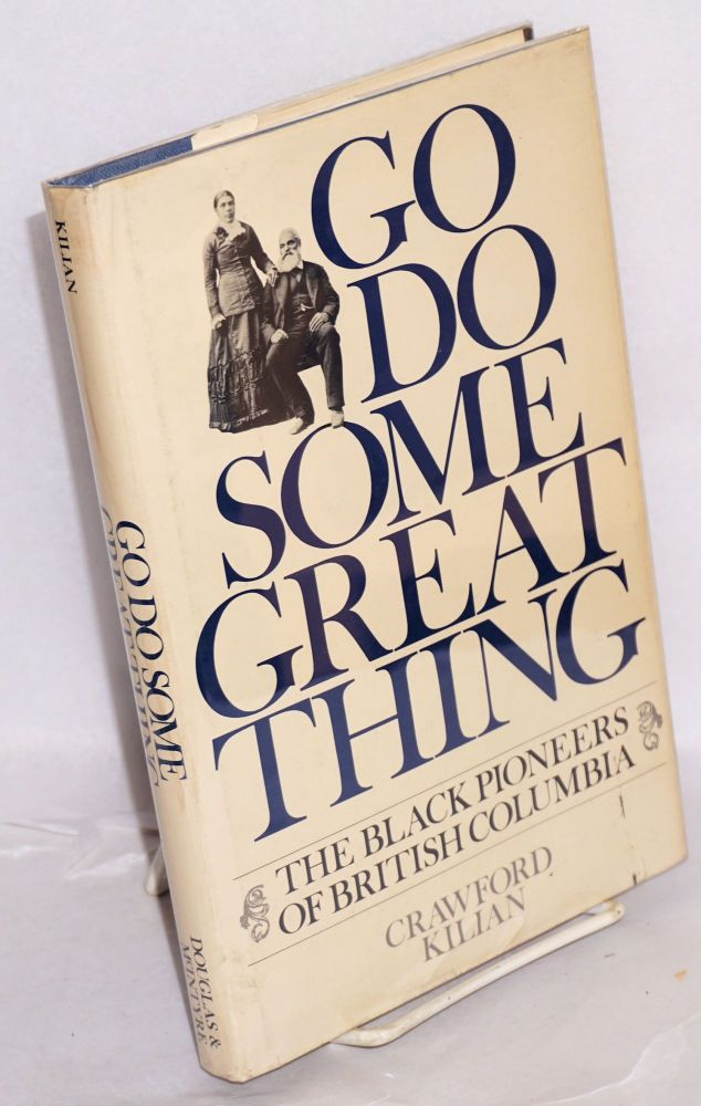 Go do some great thing; The black pioneers of British Columbia. Crawford Kilian.