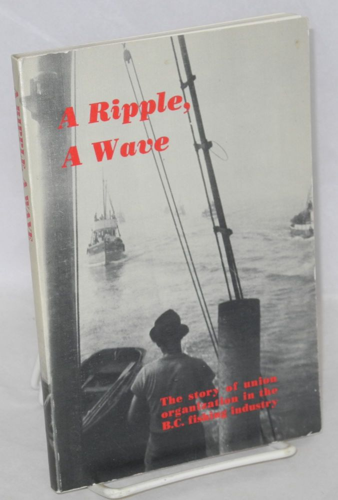 A ripple, a wave. The story of union organization in the B.C. fishing industry. From a draft manuscript by George North, revised and edited by Harold Griffin. George North.