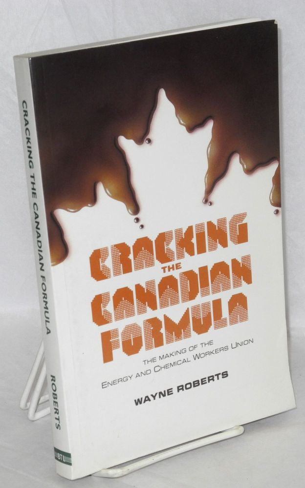 Cracking the Canadian formula; the making of the Energy and Chemical Workers Union. Wayne Roberts.
