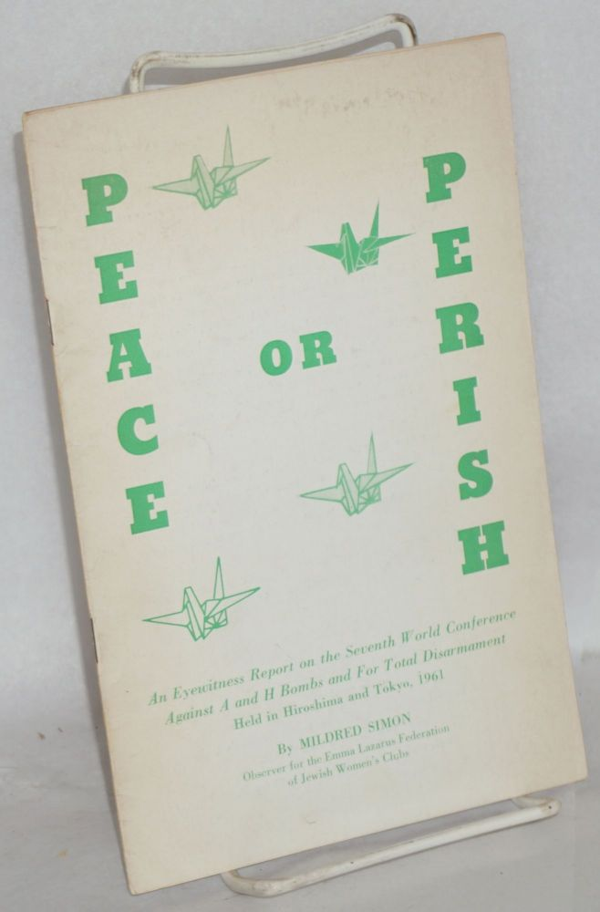 Peace or perish. An eyewitness report on the Seventh World Conference Against A and H Bombs and For Total Disarmament held in Hiroshima and Tokyo, 1961. Mildred Simon.