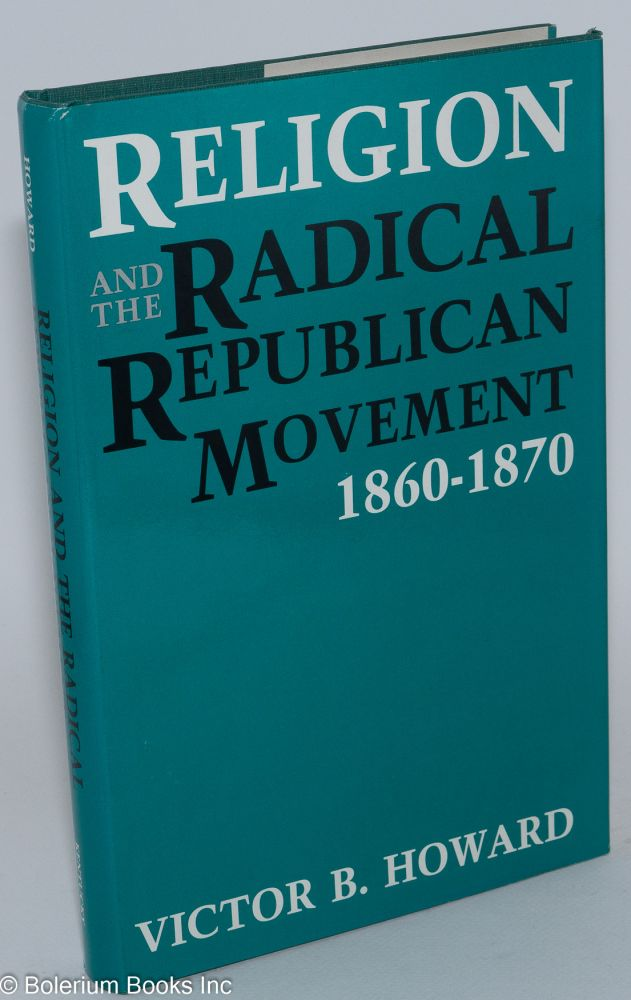 Religion and the radical Republican movement, 1860-1870. Victor B. Howard.