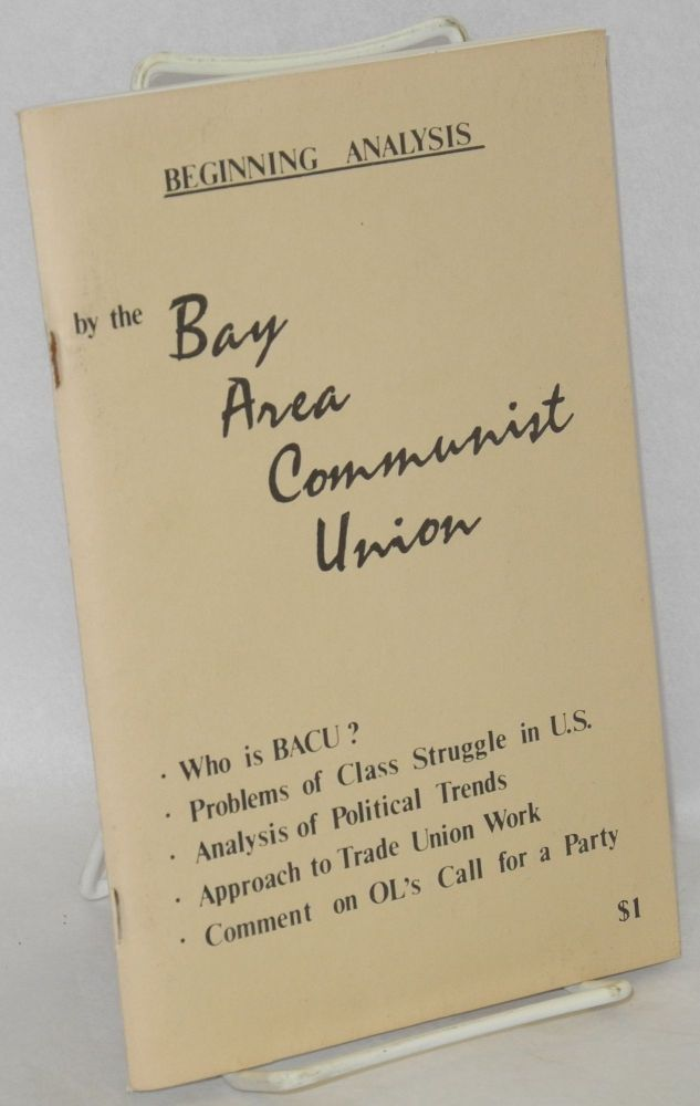 Beginning analysis. Who is BACU? Problems of class struggle in U.S. Analysis of political trends. Approach to trade union work. Comment on OL's call for a party. [subtitles from cover]. Bay Area Communist Union.