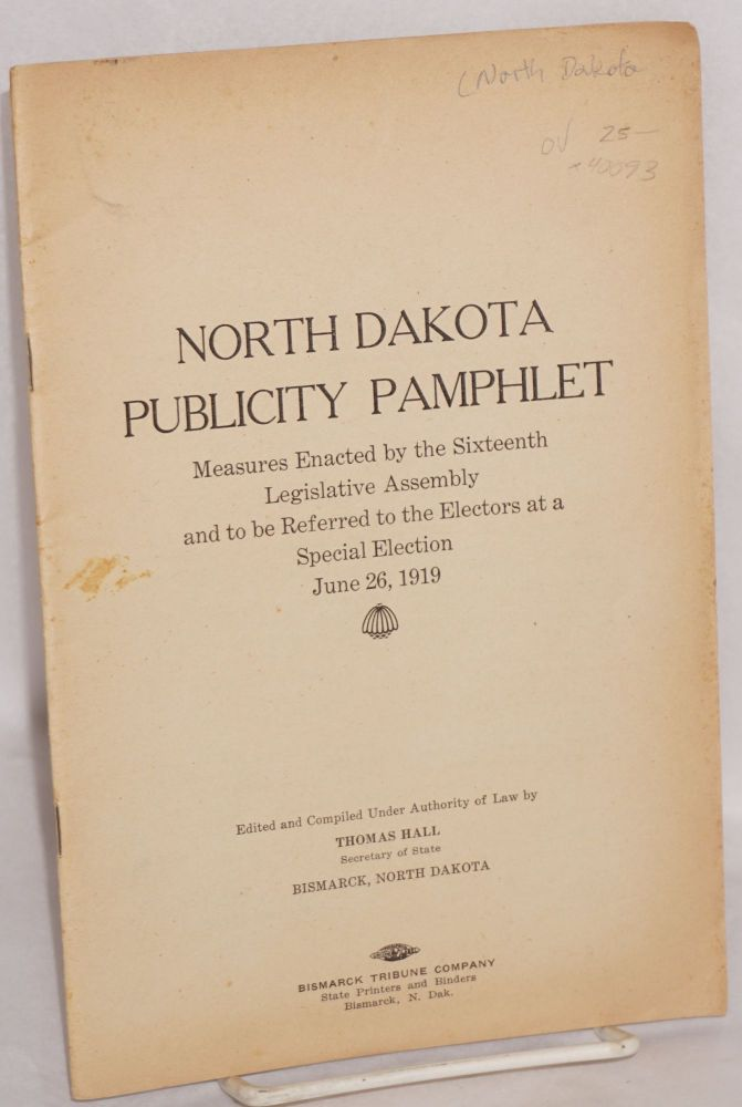 North Dakota publicity pamphlet: Measures enacted by the Sixteenth Legislative Assembly and to be referred to the electors at a special election, June 26, 1919. Edited and compiled under authority of law by Thomas Hall. North Dakota. Department of State.