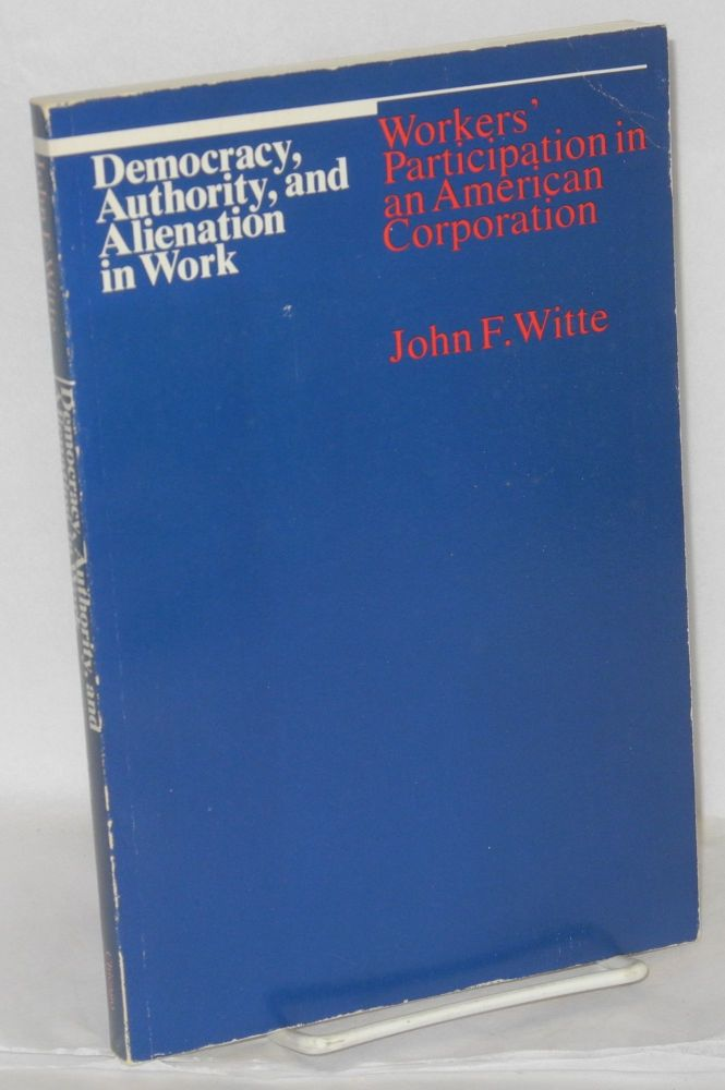 Democracy, authority, and alienation in work; workers' participation in an American corporation. John F. Witte.