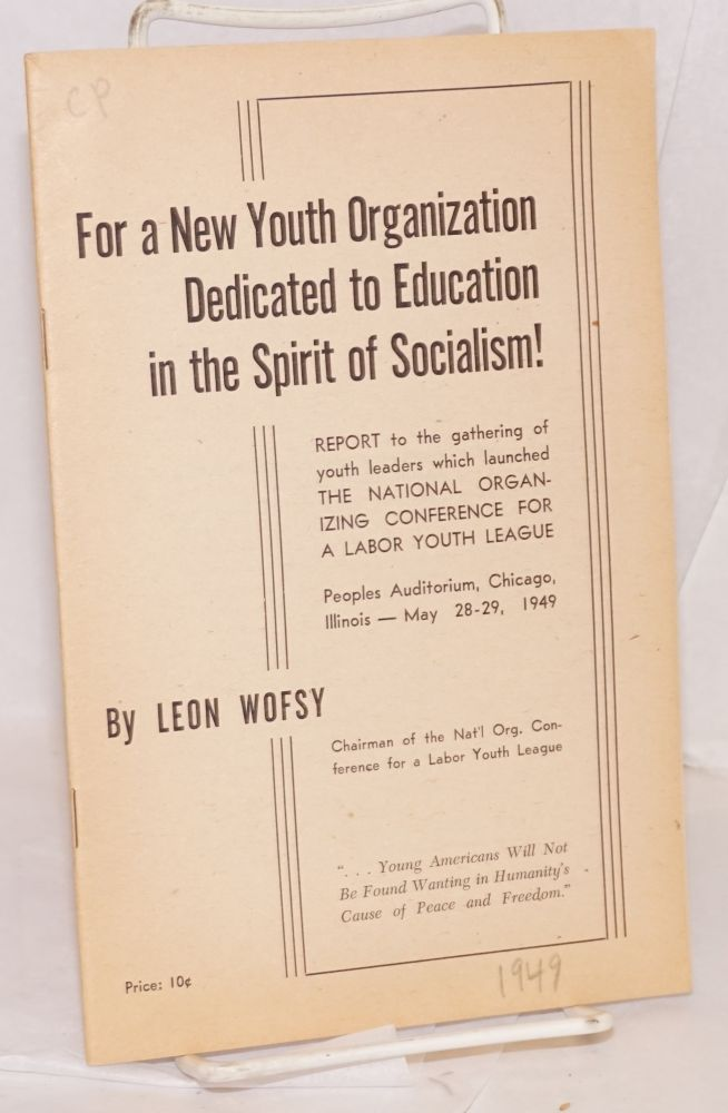 For a new youth organization dedicated to education in the spirit of socialism! Report to the gathering of youth leaders which launched the National Organizing Conference for a Labor Youth League, Peoples Auditorium, Chicago, Illinois -- May 28-29, 1949. Leon Wofsy.