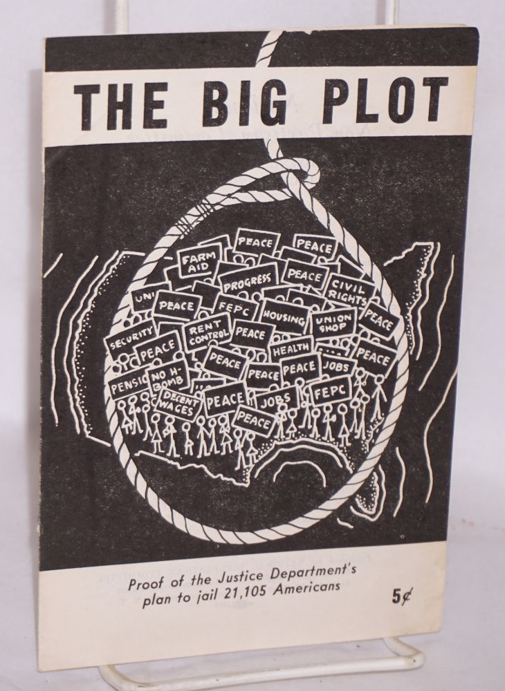 The big plot. Proof of the Justice Department's plan to jail 21,105 Americans. National Non-Partisan Committee to Defend the Rights of the 12 Communist Leaders.
