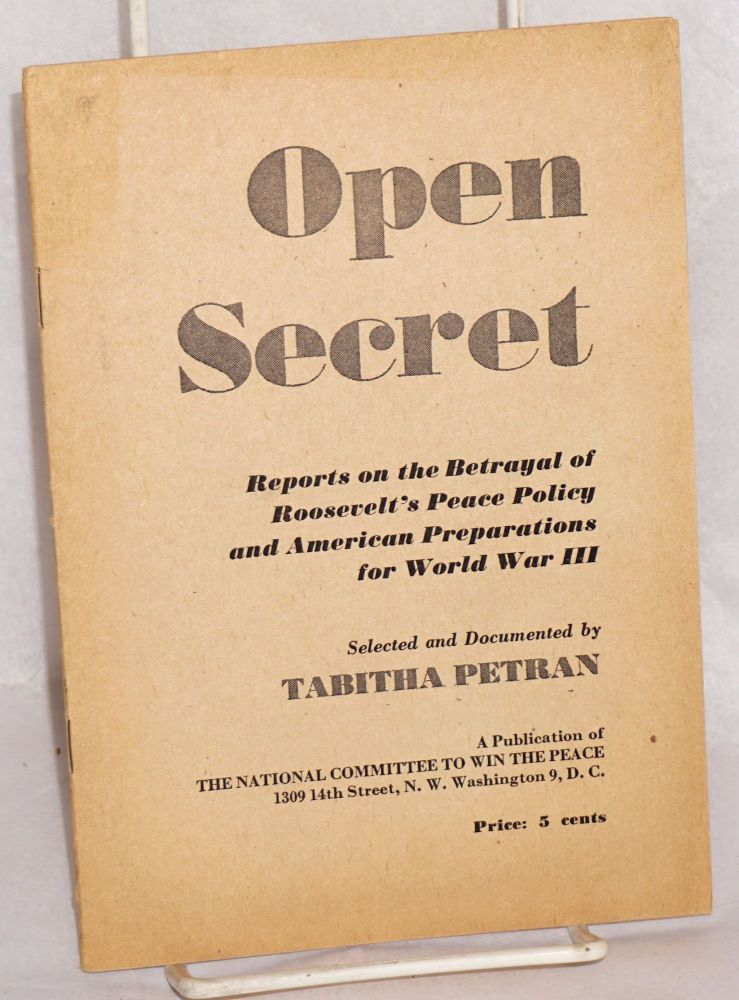Open secret; reports on the betrayal of Roosevelt's peace policy and American preparations for World War III. Tabitha Petran, ed.