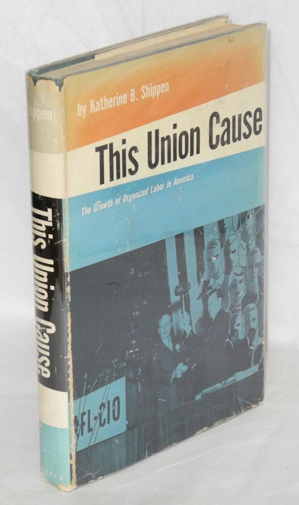 This union cause; the growth of organized labor in America. Katherine B. Shippen.