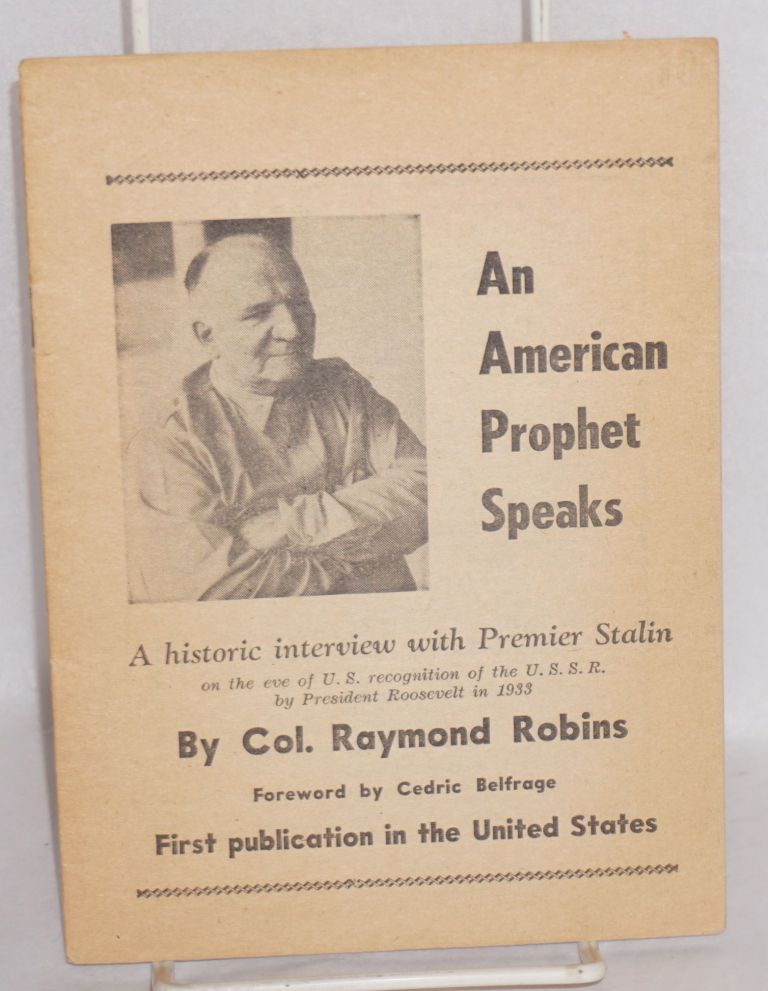 An American prophet speaks. A historic interview with Premier Stalin on the eve of U.S. recognition of the U.S.S.R. by President Roosevelt in 1933. Foreword by Cedric Belfrage. Raymond Robins.