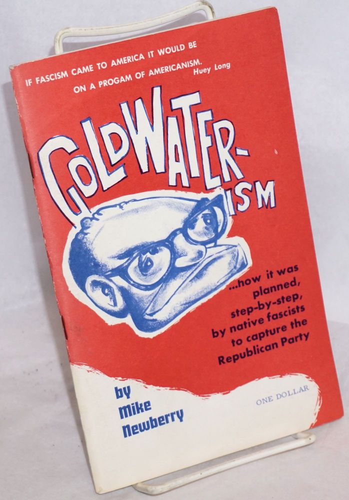 Goldwater-ism ...how it was planned, step-by-step, by native fascists to capture the Republican Party. Mike Newberry.