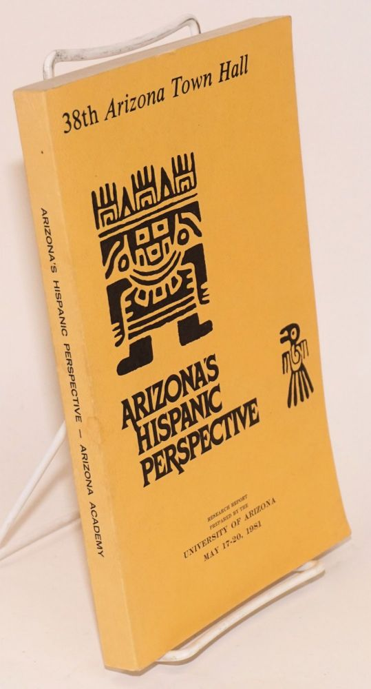 Arizona's Hispanic Perspective: 38th Arizona town hall, research report prepared by the University of Arizona, May 17-20, 1981