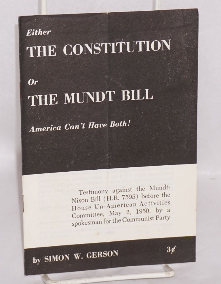 Either the Constitution or the Mundt Bill, America can't have both! Testimony against the Mundt-Nixon Bill (H.R. 7595) before the House Un-American Activities Committee, May 2, 1950, by a spokesman for the Communist Party. Simon W. Gerson.