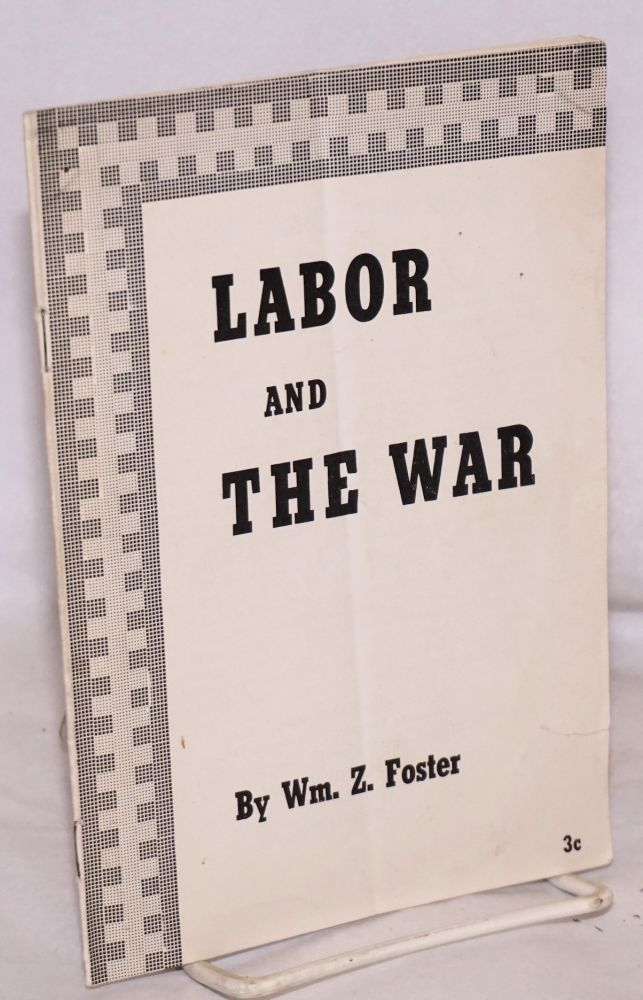 Labor and the war. William Z. Foster.