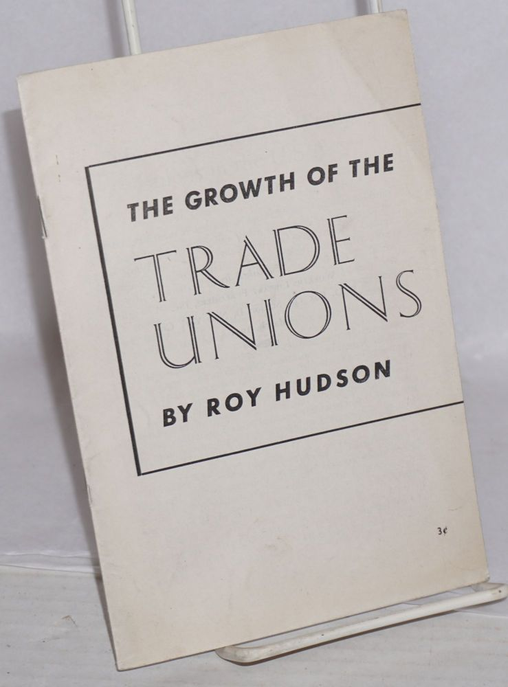 The growth of the trade unions in the U.S.A. Roy Hudson.