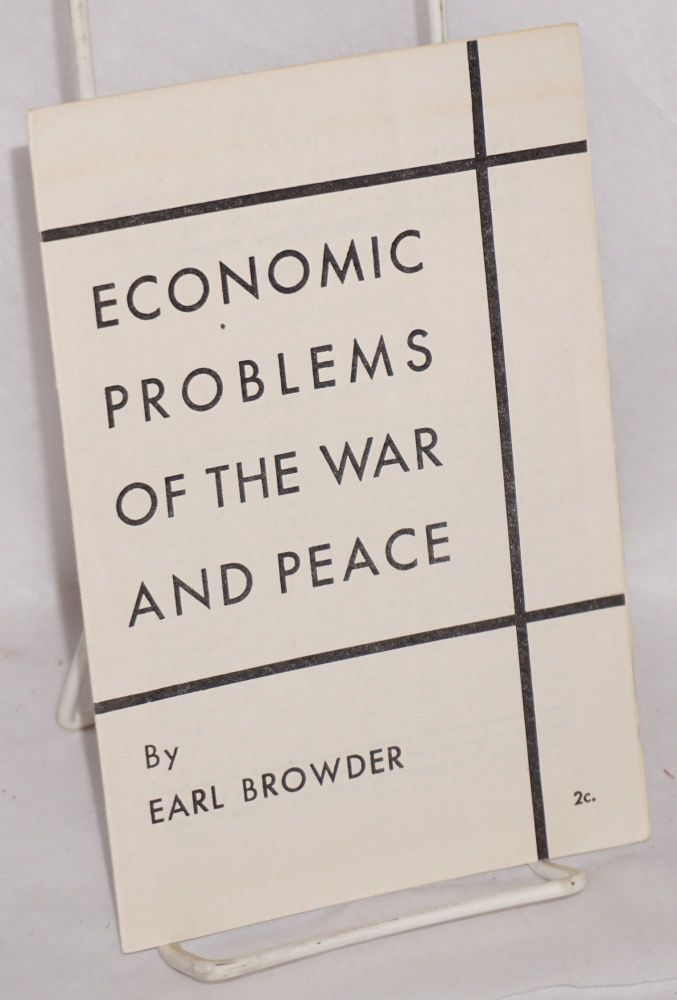 Economic problems of the war and peace. this pamphlet is the text of an address by Earl Browder, President of the Communist Political Association, delivered on October 3, 1944, at Hotel Diplomat, New York City , before a forum of 700 trade union officials. Earl Browder.
