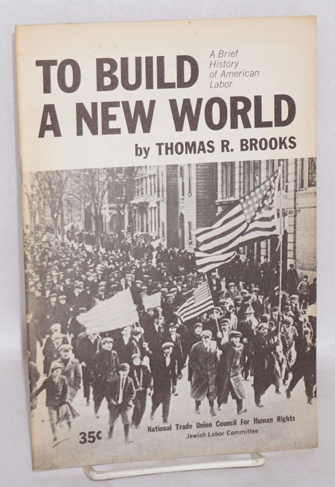 To build a new world; a brief history of American labor. Thomas R. Brooks.