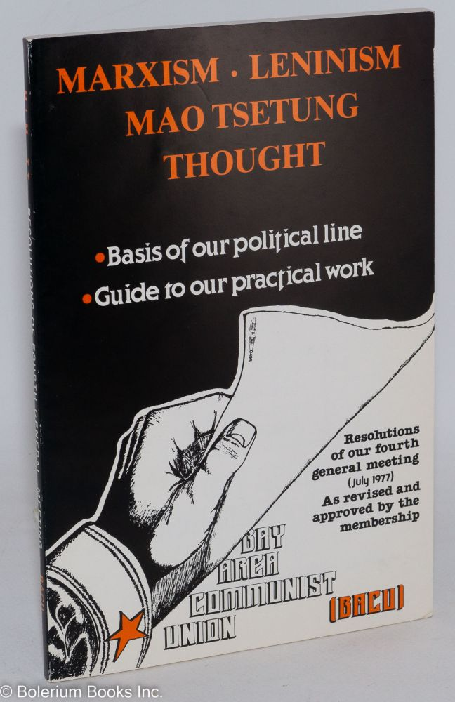 Marxism, Leninism, Mao Tsetung thought. Basis of our political line, guide to our practical work. Resolutions of our fourth general meeting (July, 1977) as revised and approved by the membership. Bay Area Communist Union.