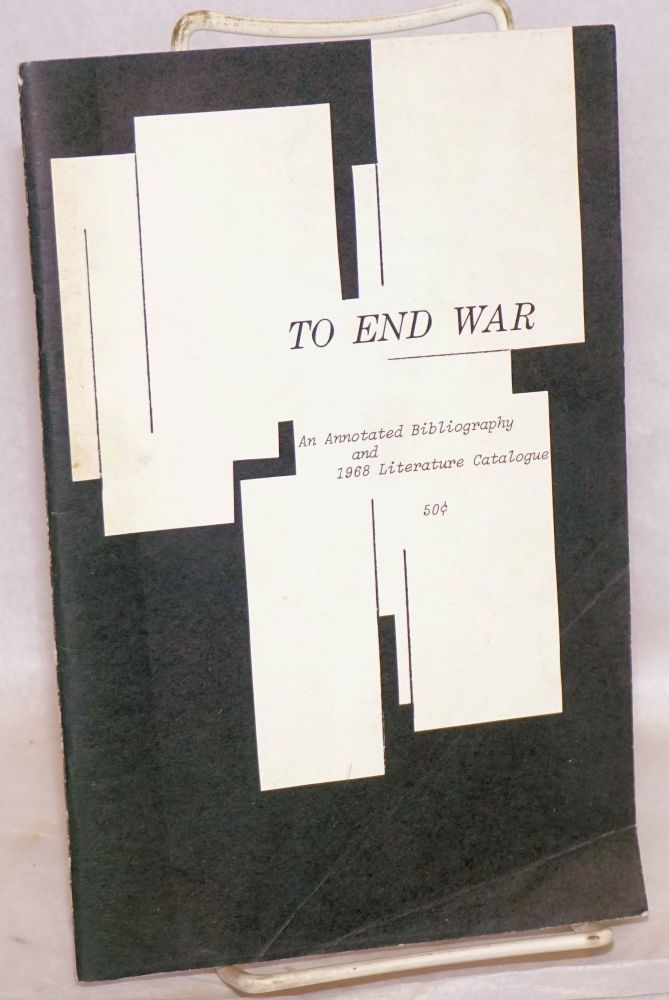 To end war; an annotated bibliography and 1968 literature catalogue. comp World Without War Council of Northern California.