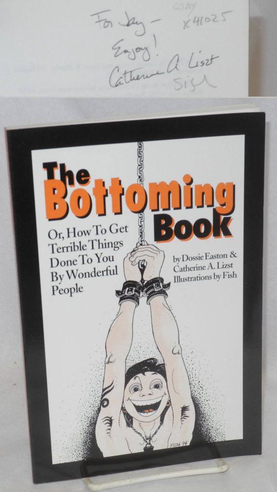 The bottoming book; or, how to get terrible things done to you by wonderful people. Fish, Dossie Easton, Catherine A. Liszt.