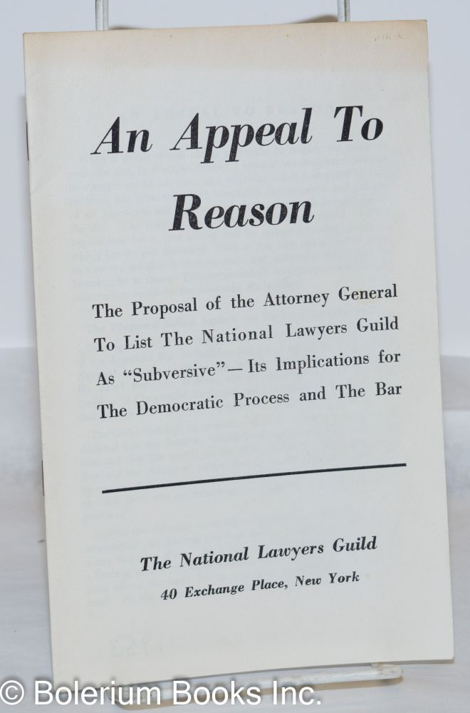 "An appeal to reason. The proposal of the Attorney General to list The National Lawyers Guild as ""subversive"" - its implications for the democratic process and the bar. National Lawyers Guild."