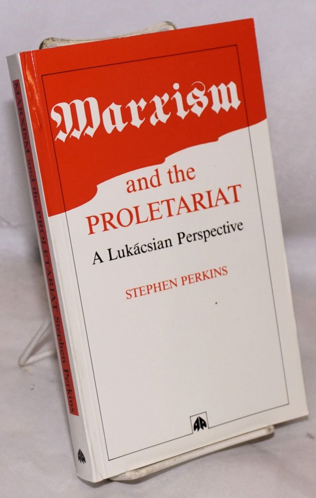 Marxism and the proletariat; a Lukácsian perspective. Stephen Perkins.