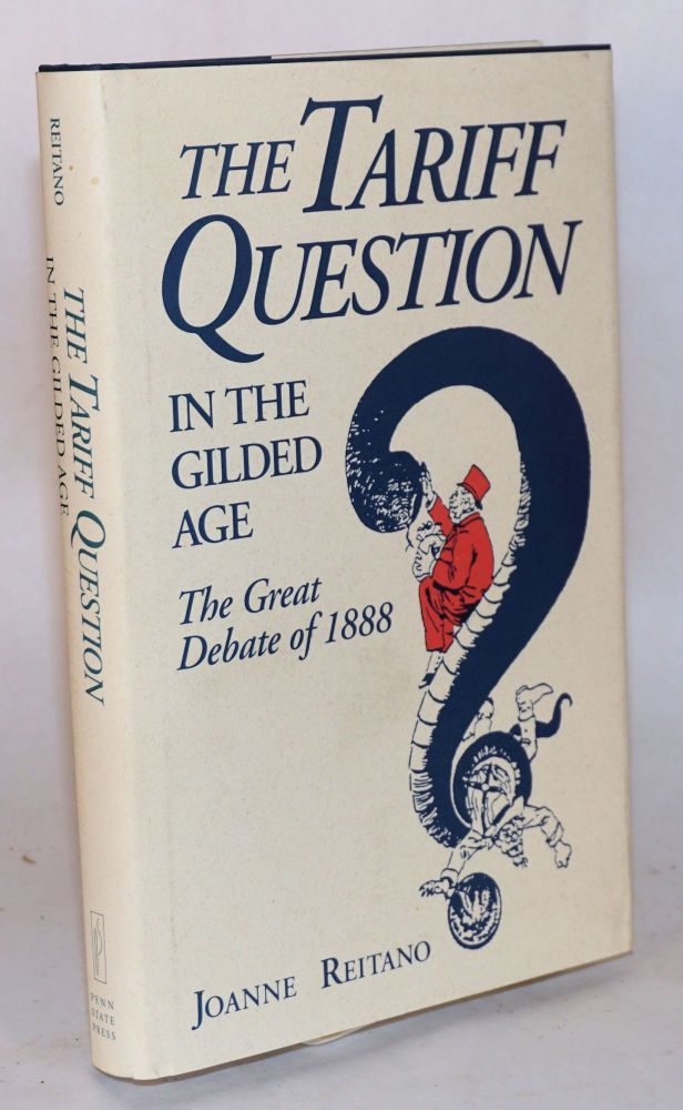 The tariff question in the gilded age; the great debate of l888. Joanne Reitano.